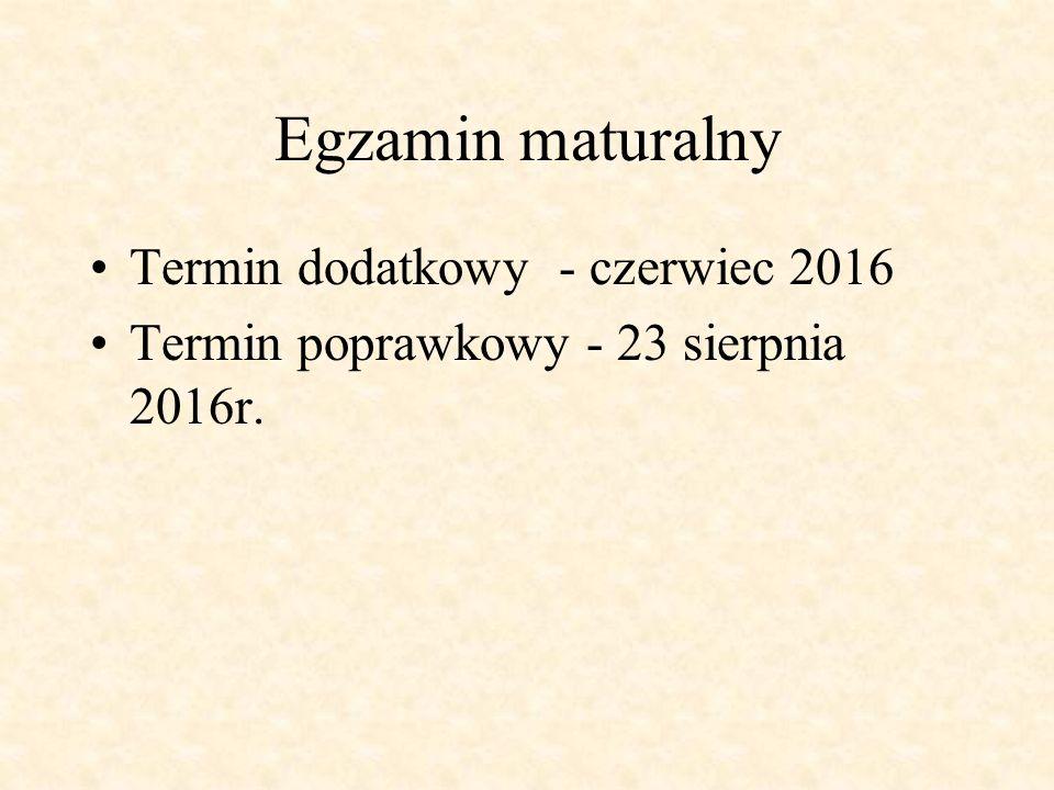 Egzamin maturalny Termin dodatkowy - czerwiec 2016 Termin poprawkowy - 23 sierpnia 2016r.