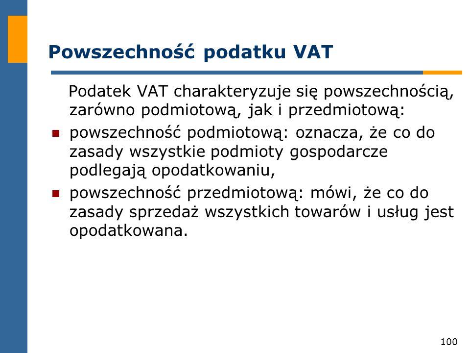 100 Powszechność podatku VAT Podatek VAT charakteryzuje się powszechnością, zarówno podmiotową, jak i przedmiotową: powszechność podmiotową: oznacza,