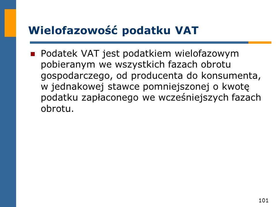 101 Wielofazowość podatku VAT Podatek VAT jest podatkiem wielofazowym pobieranym we wszystkich fazach obrotu gospodarczego, od producenta do konsument