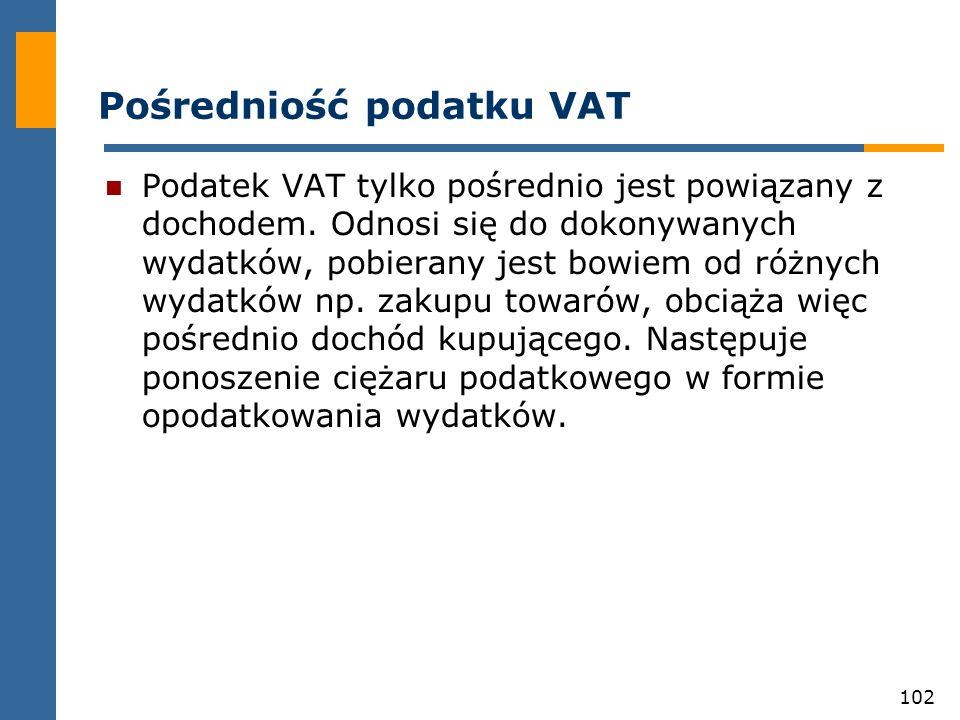 102 Pośredniość podatku VAT Podatek VAT tylko pośrednio jest powiązany z dochodem. Odnosi się do dokonywanych wydatków, pobierany jest bowiem od różny
