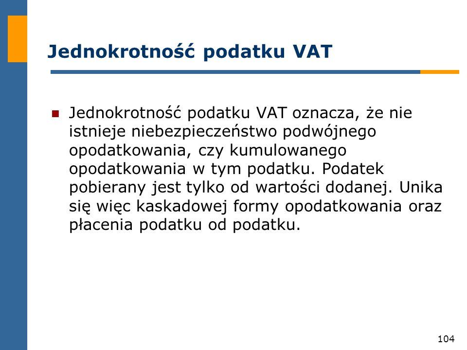 104 Jednokrotność podatku VAT Jednokrotność podatku VAT oznacza, że nie istnieje niebezpieczeństwo podwójnego opodatkowania, czy kumulowanego opodatko
