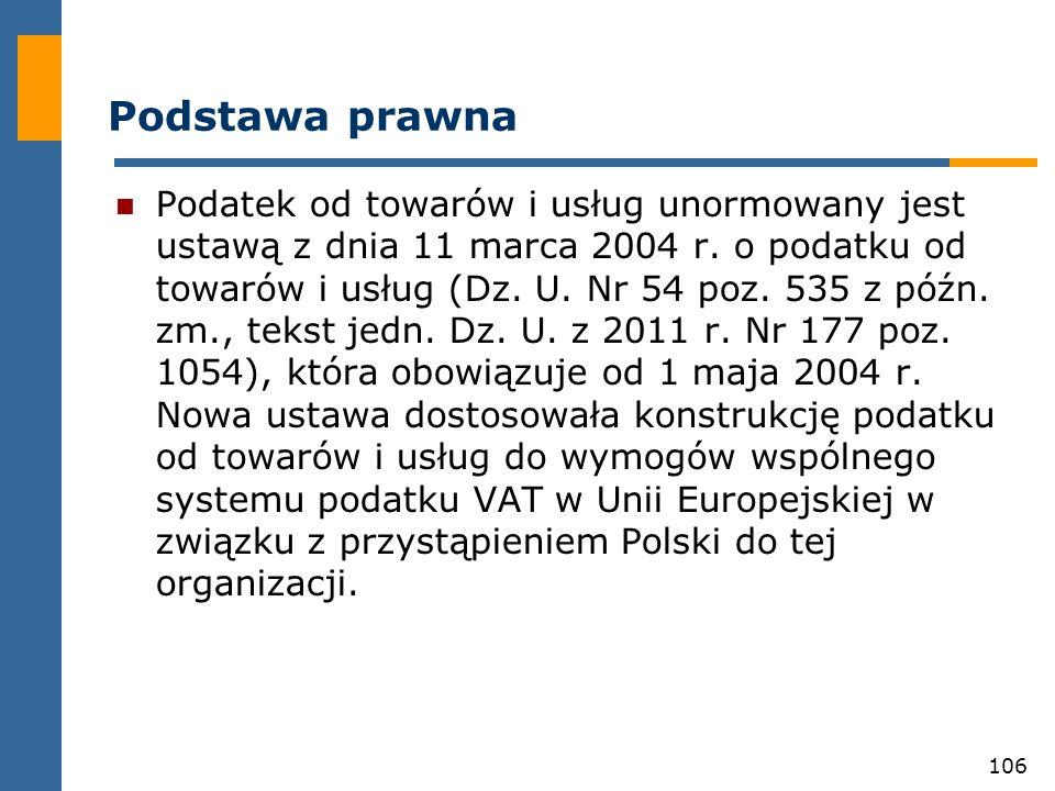 106 Podstawa prawna Podatek od towarów i usług unormowany jest ustawą z dnia 11 marca 2004 r. o podatku od towarów i usług (Dz. U. Nr 54 poz. 535 z pó