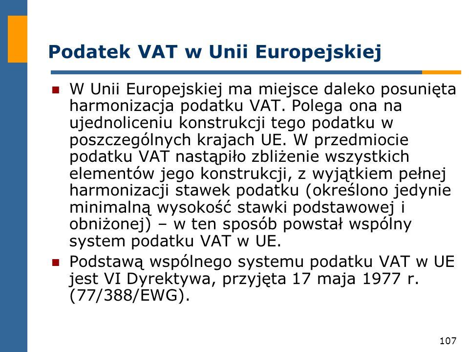 107 Podatek VAT w Unii Europejskiej W Unii Europejskiej ma miejsce daleko posunięta harmonizacja podatku VAT. Polega ona na ujednoliceniu konstrukcji