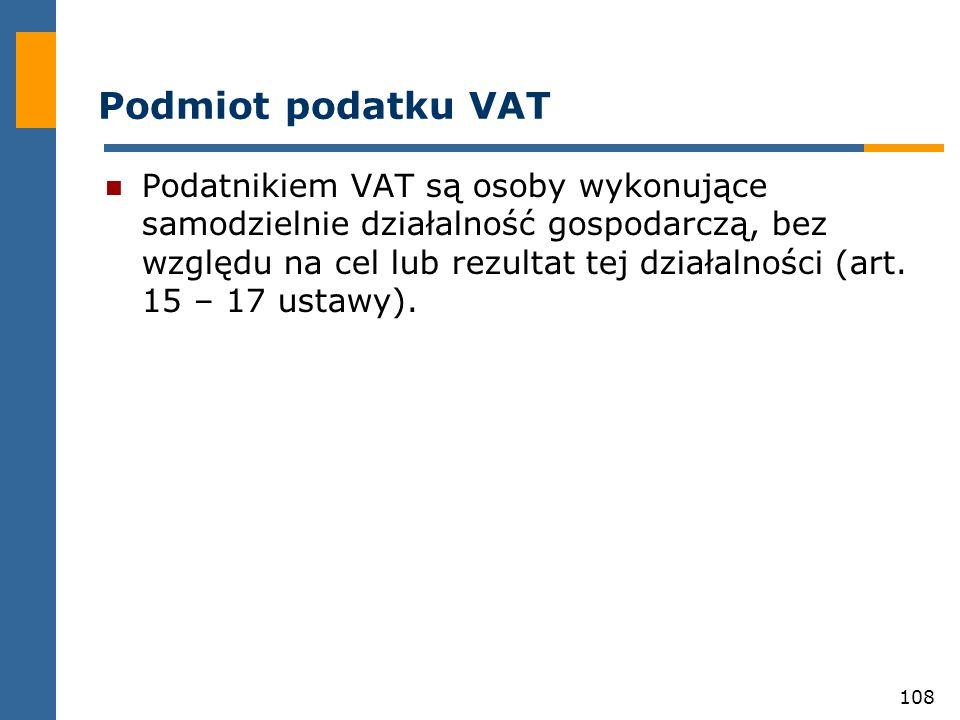 108 Podmiot podatku VAT Podatnikiem VAT są osoby wykonujące samodzielnie działalność gospodarczą, bez względu na cel lub rezultat tej działalności (ar