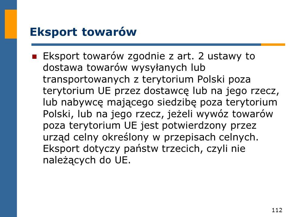 112 Eksport towarów Eksport towarów zgodnie z art. 2 ustawy to dostawa towarów wysyłanych lub transportowanych z terytorium Polski poza terytorium UE