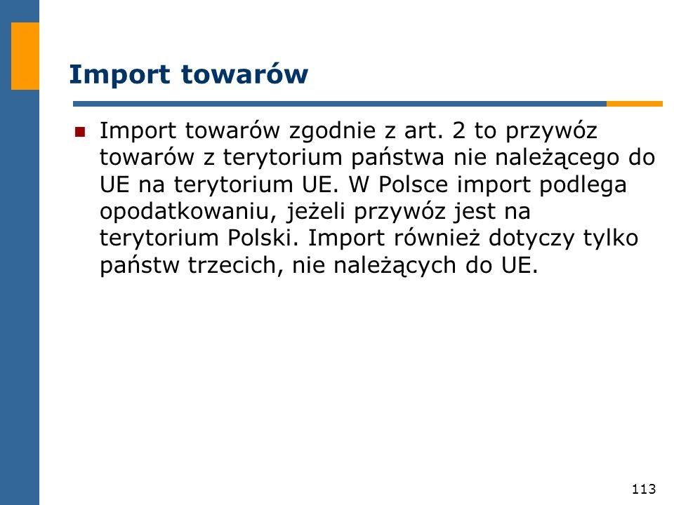 113 Import towarów Import towarów zgodnie z art. 2 to przywóz towarów z terytorium państwa nie należącego do UE na terytorium UE. W Polsce import podl