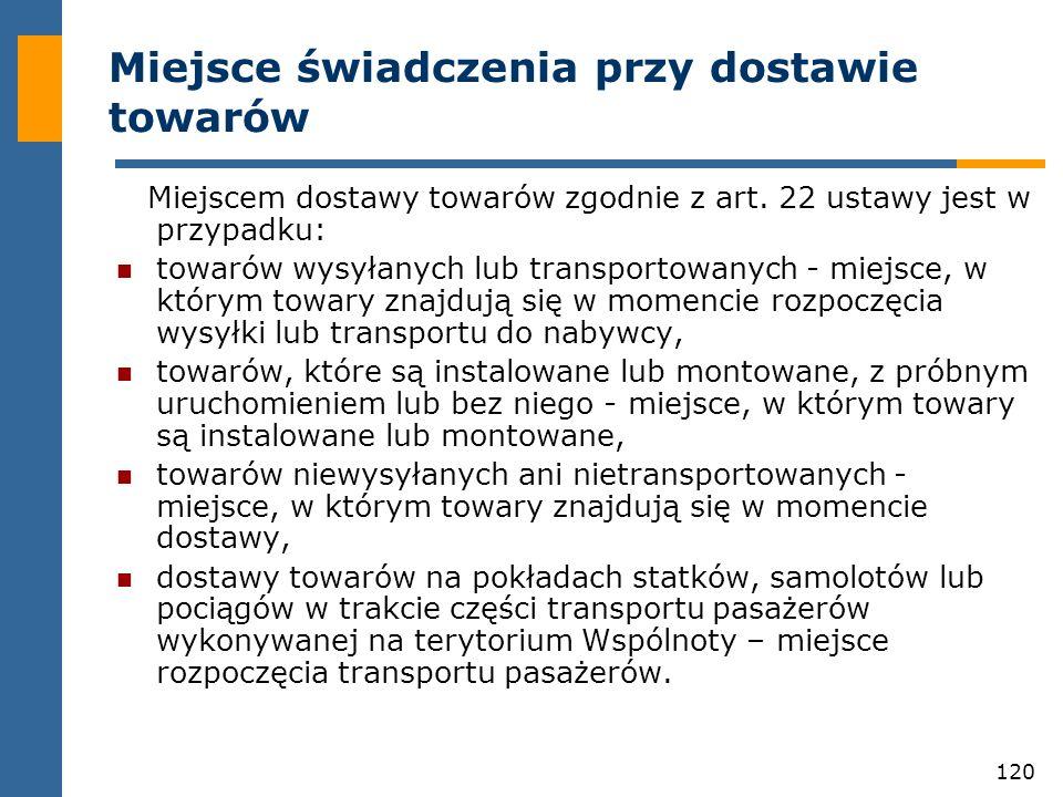 120 Miejsce świadczenia przy dostawie towarów Miejscem dostawy towarów zgodnie z art. 22 ustawy jest w przypadku: towarów wysyłanych lub transportowan