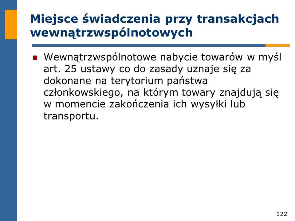 122 Miejsce świadczenia przy transakcjach wewnątrzwspólnotowych Wewnątrzwspólnotowe nabycie towarów w myśl art. 25 ustawy co do zasady uznaje się za d