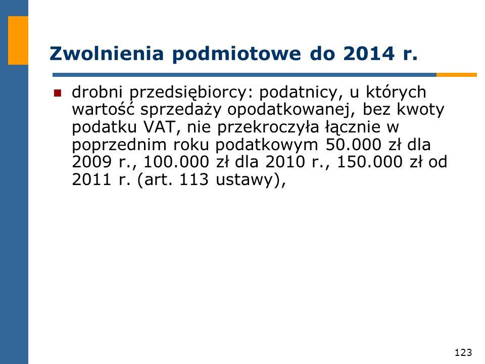 123 Zwolnienia podmiotowe do 2014 r. drobni przedsiębiorcy: podatnicy, u których wartość sprzedaży opodatkowanej, bez kwoty podatku VAT, nie przekrocz