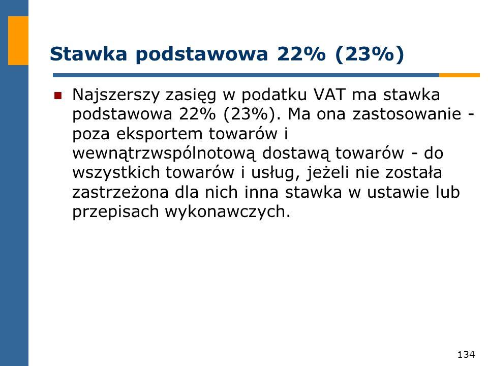 134 Stawka podstawowa 22% (23%) Najszerszy zasięg w podatku VAT ma stawka podstawowa 22% (23%). Ma ona zastosowanie - poza eksportem towarów i wewnątr