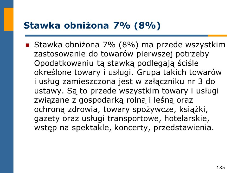 135 Stawka obniżona 7% (8%) Stawka obniżona 7% (8%) ma przede wszystkim zastosowanie do towarów pierwszej potrzeby Opodatkowaniu tą stawką podlegają ś