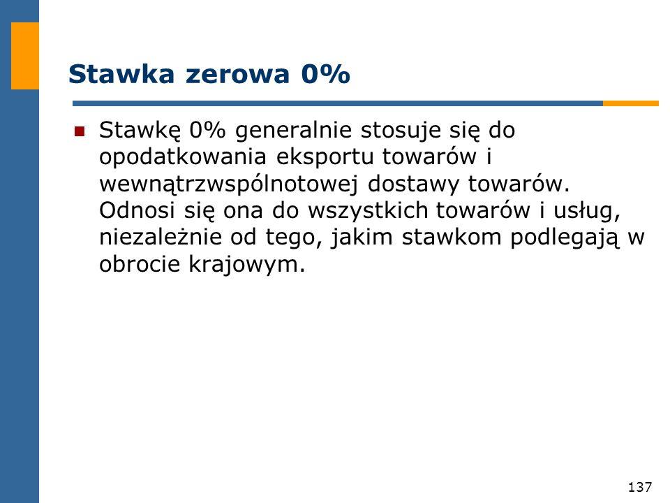 137 Stawka zerowa 0% Stawkę 0% generalnie stosuje się do opodatkowania eksportu towarów i wewnątrzwspólnotowej dostawy towarów. Odnosi się ona do wszy