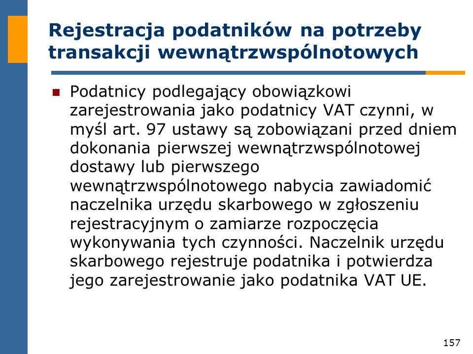 157 Rejestracja podatników na potrzeby transakcji wewnątrzwspólnotowych Podatnicy podlegający obowiązkowi zarejestrowania jako podatnicy VAT czynni, w