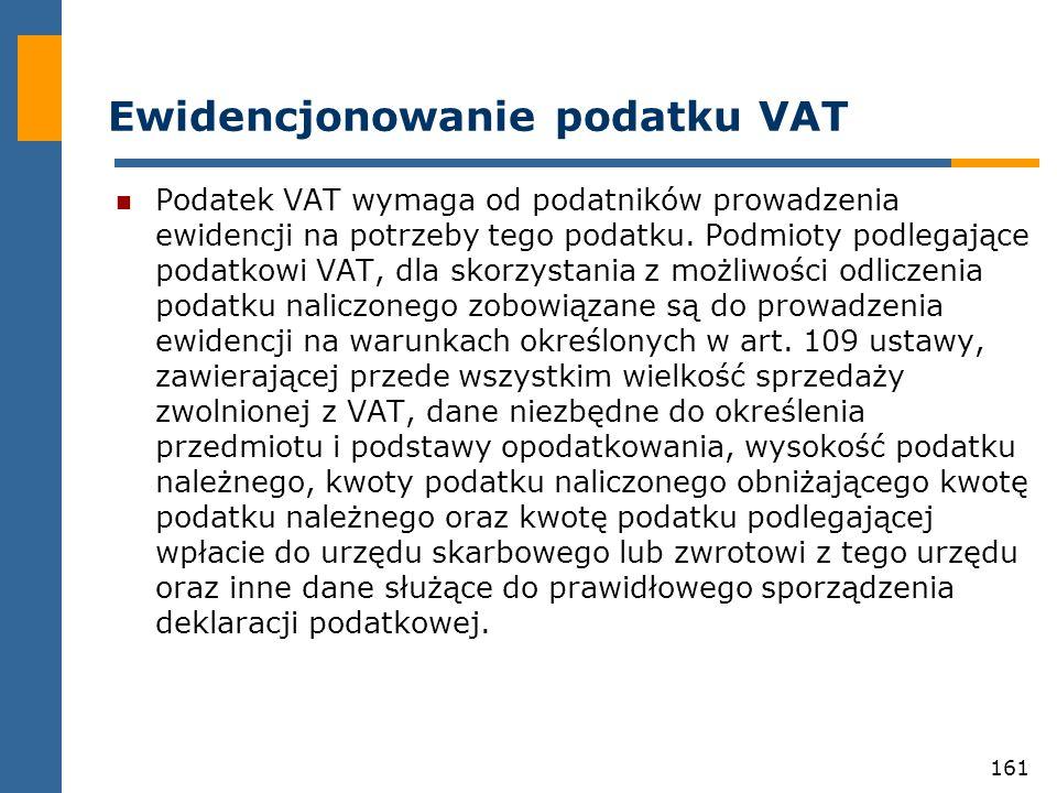 161 Ewidencjonowanie podatku VAT Podatek VAT wymaga od podatników prowadzenia ewidencji na potrzeby tego podatku. Podmioty podlegające podatkowi VAT,