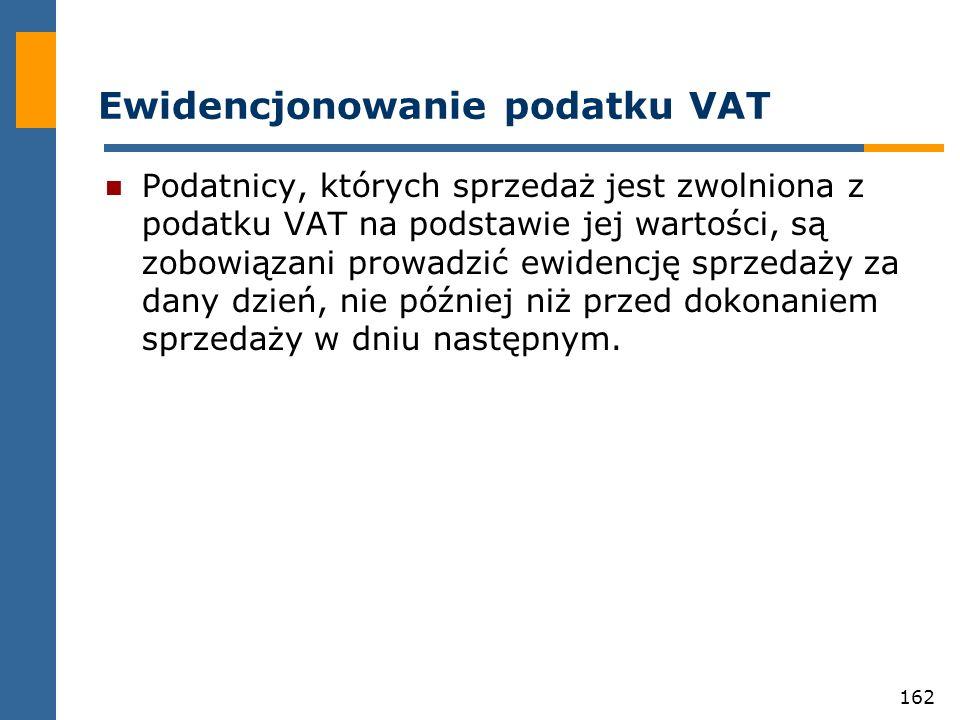 162 Ewidencjonowanie podatku VAT Podatnicy, których sprzedaż jest zwolniona z podatku VAT na podstawie jej wartości, są zobowiązani prowadzić ewidencj