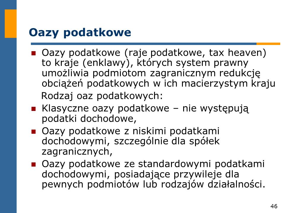 46 Oazy podatkowe Oazy podatkowe (raje podatkowe, tax heaven) to kraje (enklawy), których system prawny umożliwia podmiotom zagranicznym redukcję obci