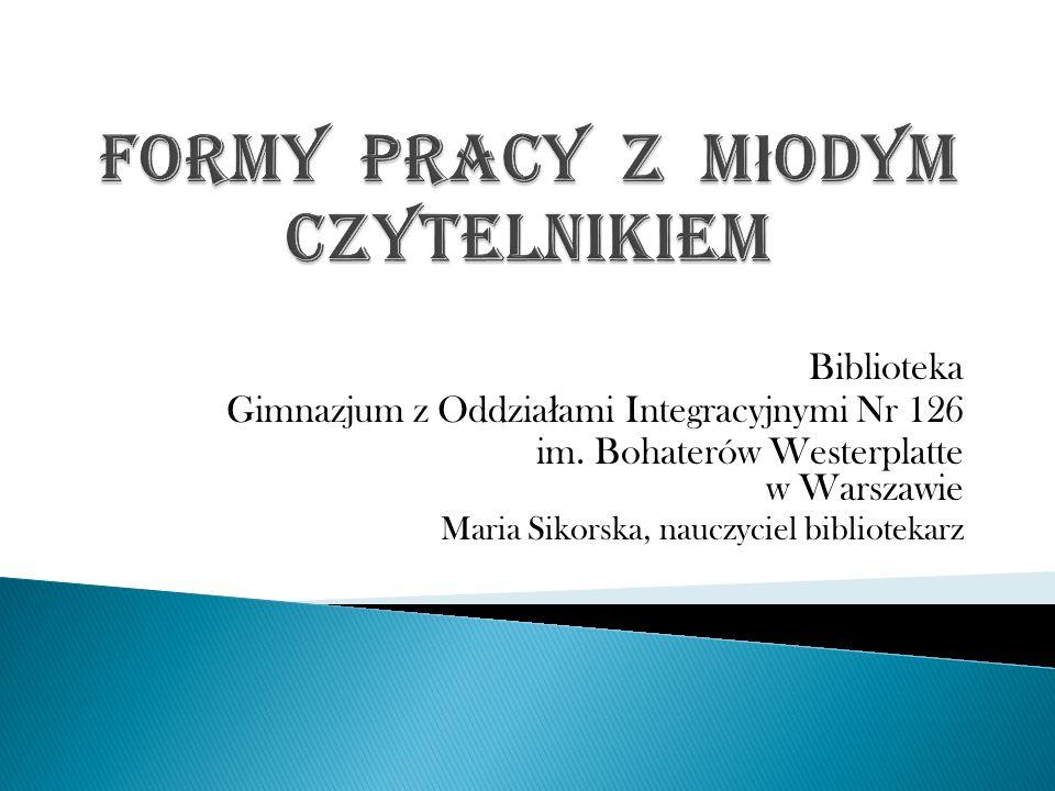 Biblioteka Gimnazjum z Oddzia ł ami Integracyjnymi Nr 126 im. Bohaterów Westerplatte w Warszawie Maria Sikorska, nauczyciel bibliotekarz