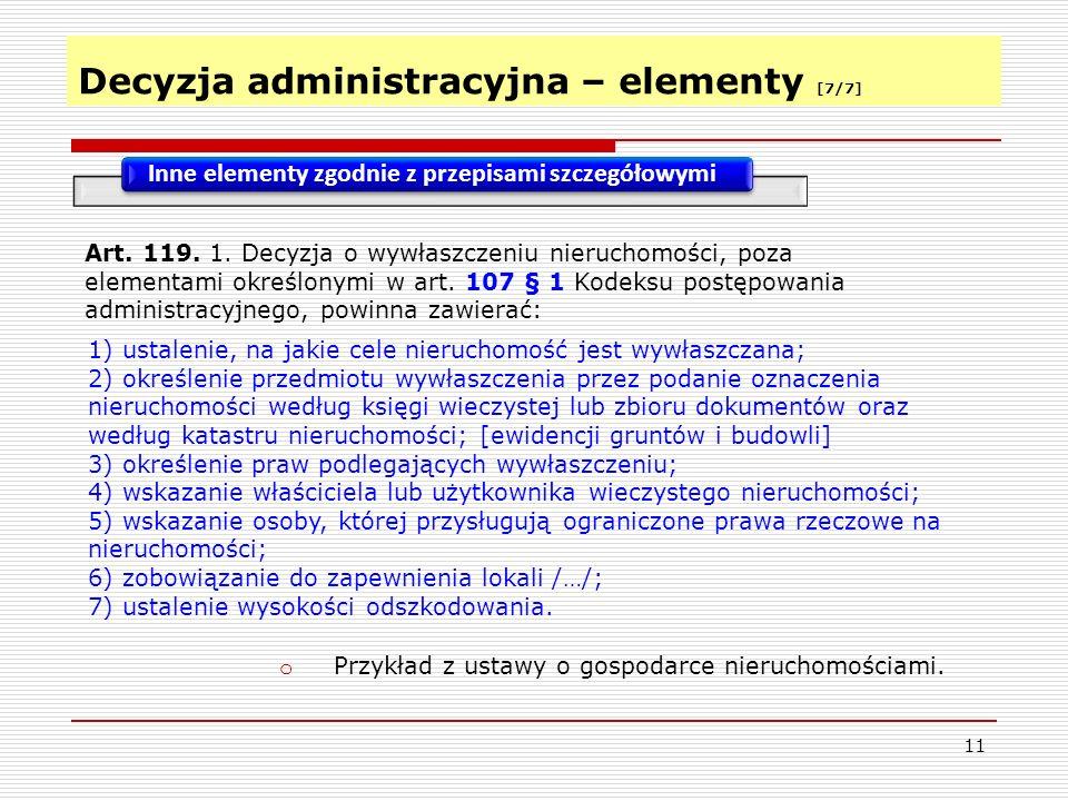 Decyzja administracyjna – elementy [7/7] 11 Inne elementy zgodnie z przepisami szczegółowymi o Przykład z ustawy o gospodarce nieruchomościami.