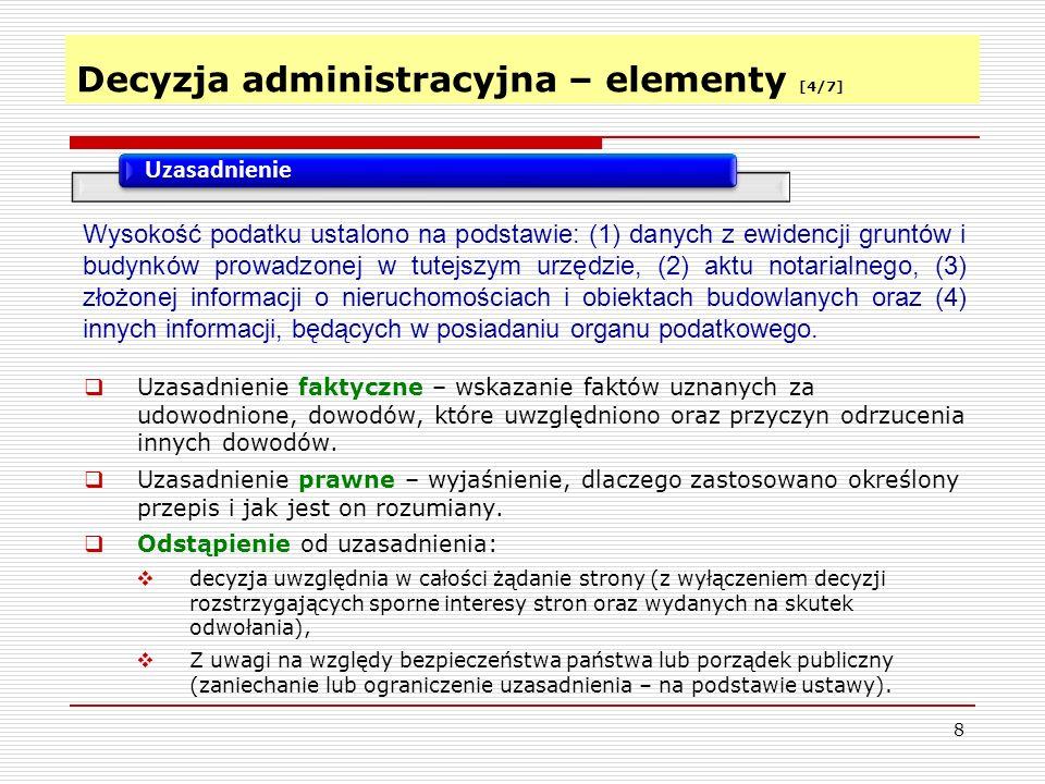 Decyzja administracyjna – elementy [4/7] 8 Uzasadnienie  Uzasadnienie faktyczne – wskazanie faktów uznanych za udowodnione, dowodów, które uwzględniono oraz przyczyn odrzucenia innych dowodów.