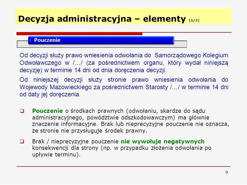 Decyzja administracyjna – elementy [5/7] 9 Pouczenie  Pouczenie o środkach prawnych (odwołaniu, skardze do sądu administracyjnego, powództwie odszkodowawczym) ma głównie znaczenie informacyjne.
