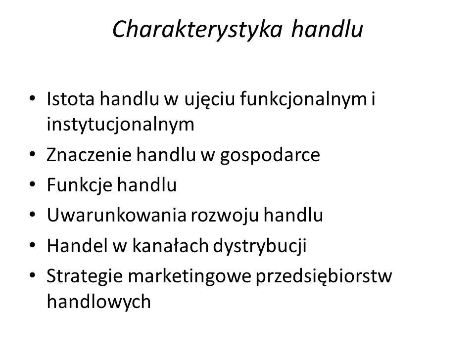 Istota handlu w ujęciu funkcjonalnym i instytucjonalnym Znaczenie handlu w gospodarce Funkcje handlu Uwarunkowania rozwoju handlu Handel w kanałach dystrybucji Strategie marketingowe przedsiębiorstw handlowych Charakterystyka handlu