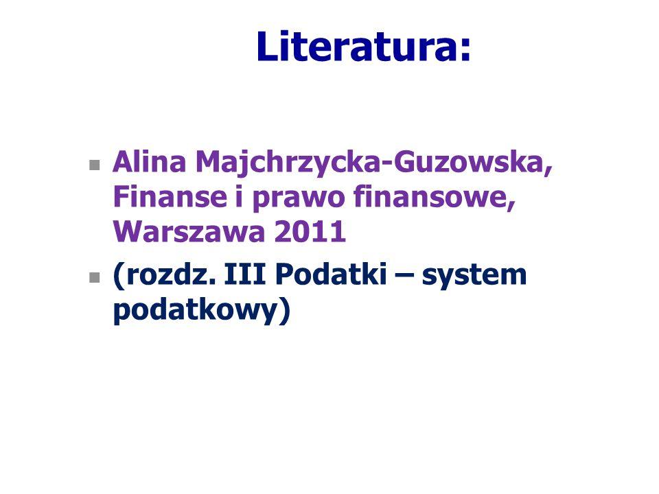 Literatura: Alina Majchrzycka-Guzowska, Finanse i prawo finansowe, Warszawa 2011 (rozdz. III Podatki – system podatkowy)