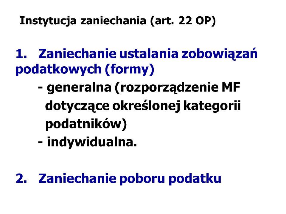 Instytucja zaniechania (art. 22 OP) 1. Zaniechanie ustalania zobowiązań podatkowych (formy) - generalna (rozporządzenie MF dotyczące określonej katego