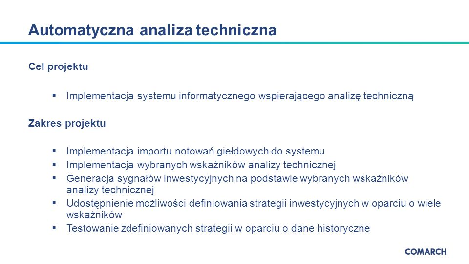 Cel projektu  Implementacja systemu informatycznego wspierającego analizę techniczną Zakres projektu  Implementacja importu notowań giełdowych do systemu  Implementacja wybranych wskaźników analizy technicznej  Generacja sygnałów inwestycyjnych na podstawie wybranych wskaźników analizy technicznej  Udostępnienie możliwości definiowania strategii inwestycyjnych w oparciu o wiele wskaźników  Testowanie zdefiniowanych strategii w oparciu o dane historyczne Automatyczna analiza techniczna
