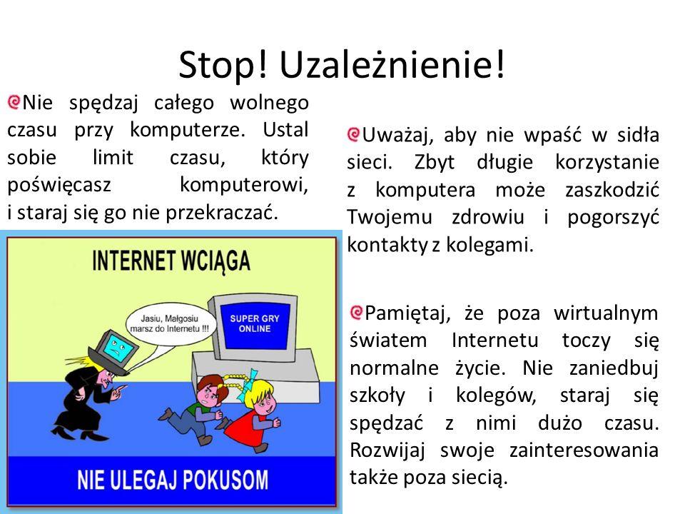 Stop! Uzależnienie! Pamiętaj, że poza wirtualnym światem Internetu toczy się normalne życie. Nie zaniedbuj szkoły i kolegów, staraj się spędzać z nimi