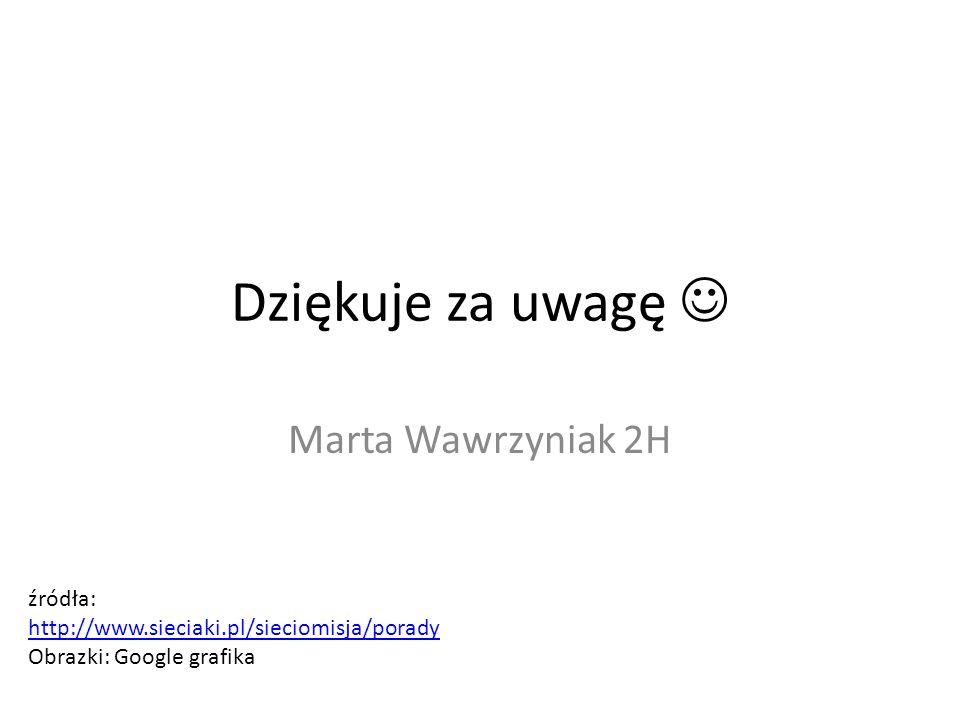 Dziękuje za uwagę Marta Wawrzyniak 2H źródła: http://www.sieciaki.pl/sieciomisja/porady Obrazki: Google grafika