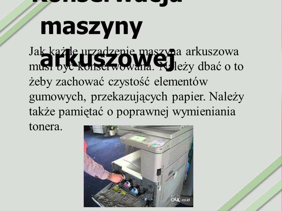 Konserwacja maszyny arkuszowej Jak każde urządzenie maszyna arkuszowa musi być konserwowana. Należy dbać o to żeby zachować czystość elementów gumowyc