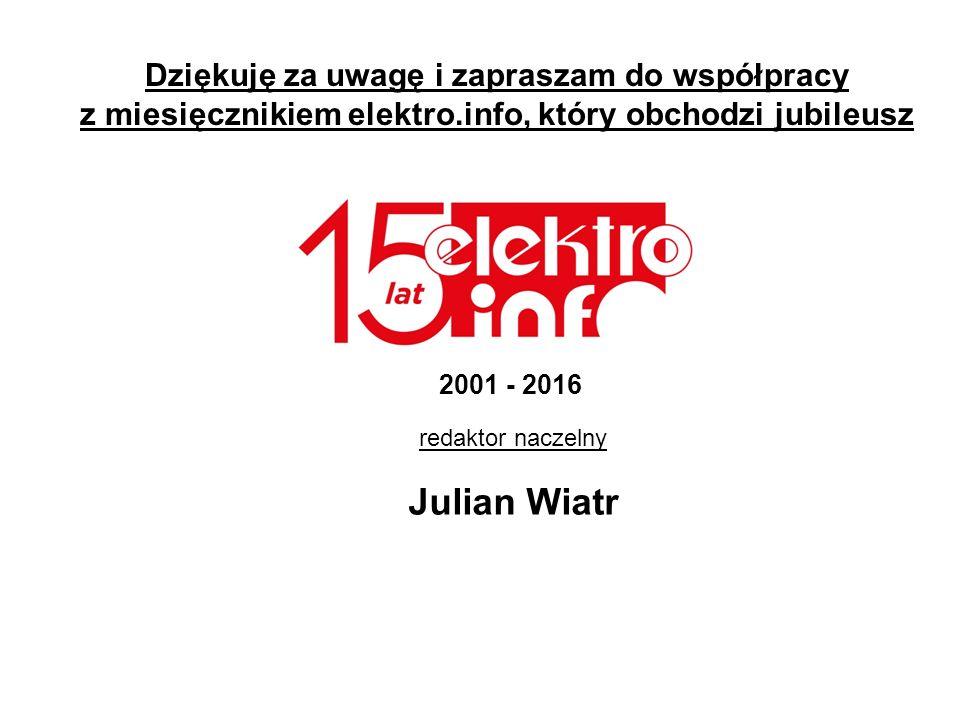 Dziękuję za uwagę i zapraszam do współpracy z miesięcznikiem elektro.info, który obchodzi jubileusz redaktor naczelny Julian Wiatr 2001 - 2016