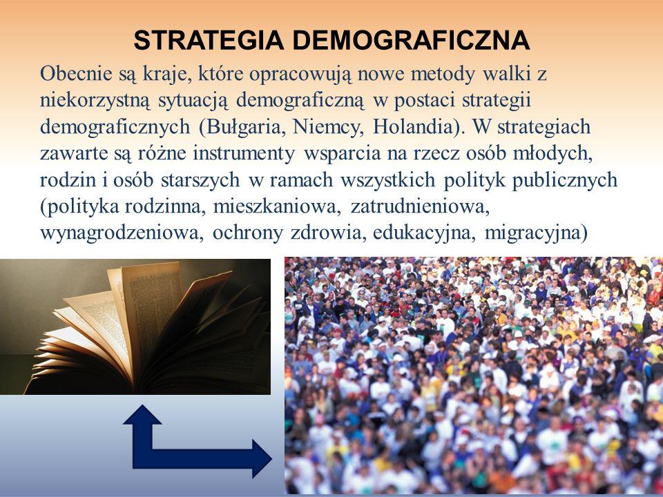 STRATEGIA DEMOGRAFICZNA Obecnie są kraje, które opracowują nowe metody walki z niekorzystną sytuacją demograficzną w postaci strategii demograficznych (Bułgaria, Niemcy, Holandia).