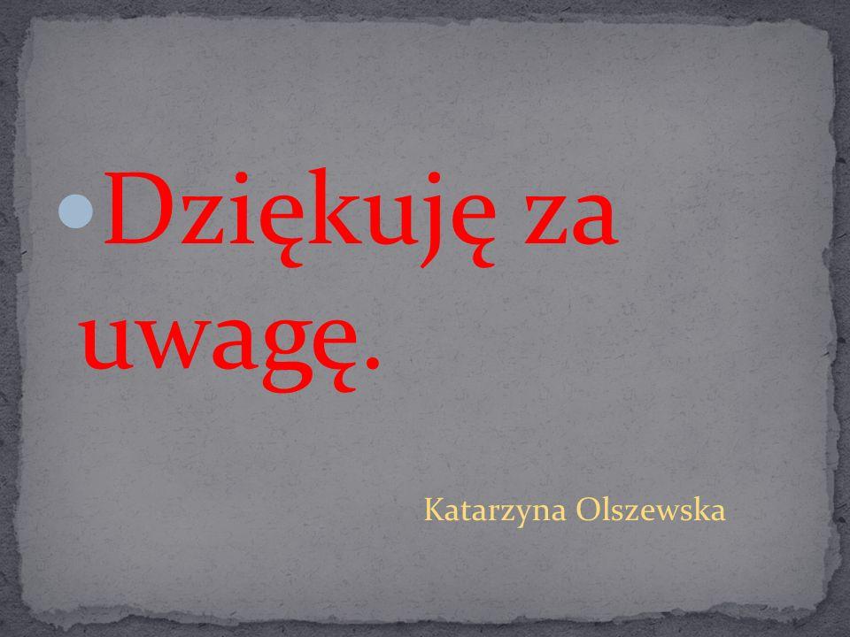Dziękuję za uwagę. Katarzyna Olszewska