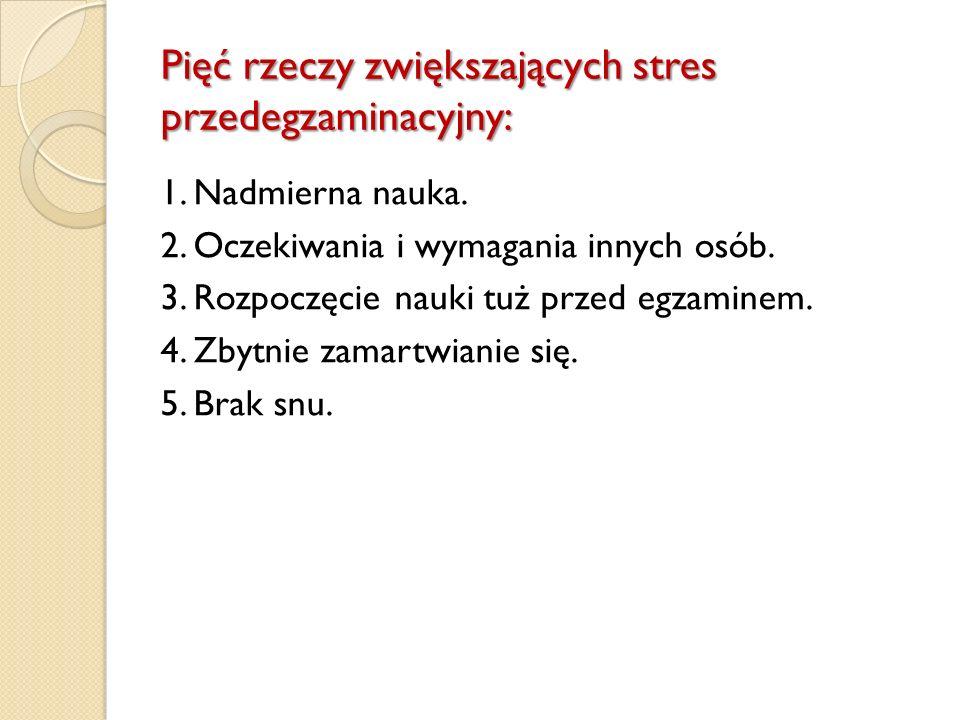 Pięć rzeczy zwiększających stres przedegzaminacyjny: 1. Nadmierna nauka. 2. Oczekiwania i wymagania innych osób. 3. Rozpoczęcie nauki tuż przed egzami
