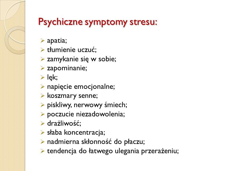 Psychiczne symptomy stresu:  apatia;  tłumienie uczuć;  zamykanie się w sobie;  zapominanie;  lęk;  napięcie emocjonalne;  koszmary senne;  pi