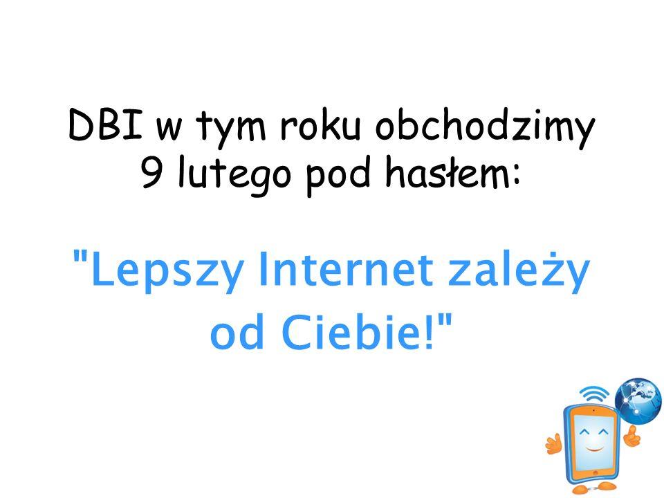 DBI w tym roku obchodzimy 9 lutego pod hasłem: Lepszy Internet zależy od Ciebie!