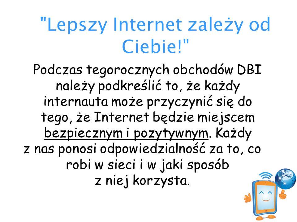 Lepszy Internet zależy od Ciebie! Podczas tegorocznych obchodów DBI należy podkreślić to, że każdy internauta może przyczynić się do tego, że Internet będzie miejscem bezpiecznym i pozytywnym.