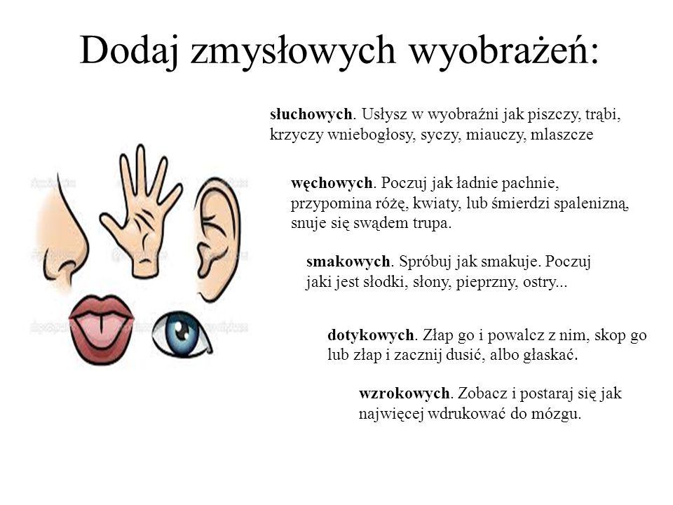 Dodaj zmysłowych wyobrażeń: słuchowych. Usłysz w wyobraźni jak piszczy, trąbi, krzyczy wniebogłosy, syczy, miauczy, mlaszcze węchowych. Poczuj jak ład