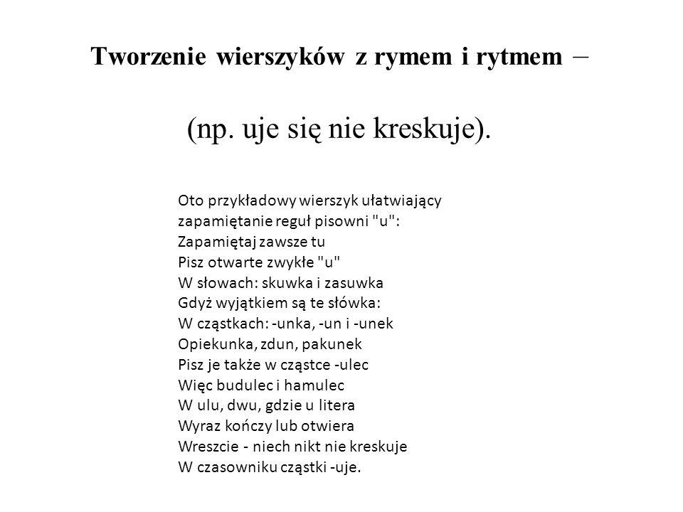 Tworzenie wierszyków z rymem i rytmem – (np. uje się nie kreskuje). Oto przykładowy wierszyk ułatwiający zapamiętanie reguł pisowni