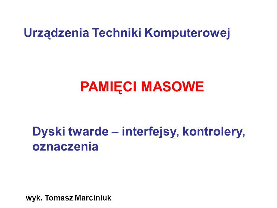 wyk. Tomasz Marciniuk PAMIĘCI MASOWE Dyski twarde – interfejsy, kontrolery, oznaczenia Urządzenia Techniki Komputerowej