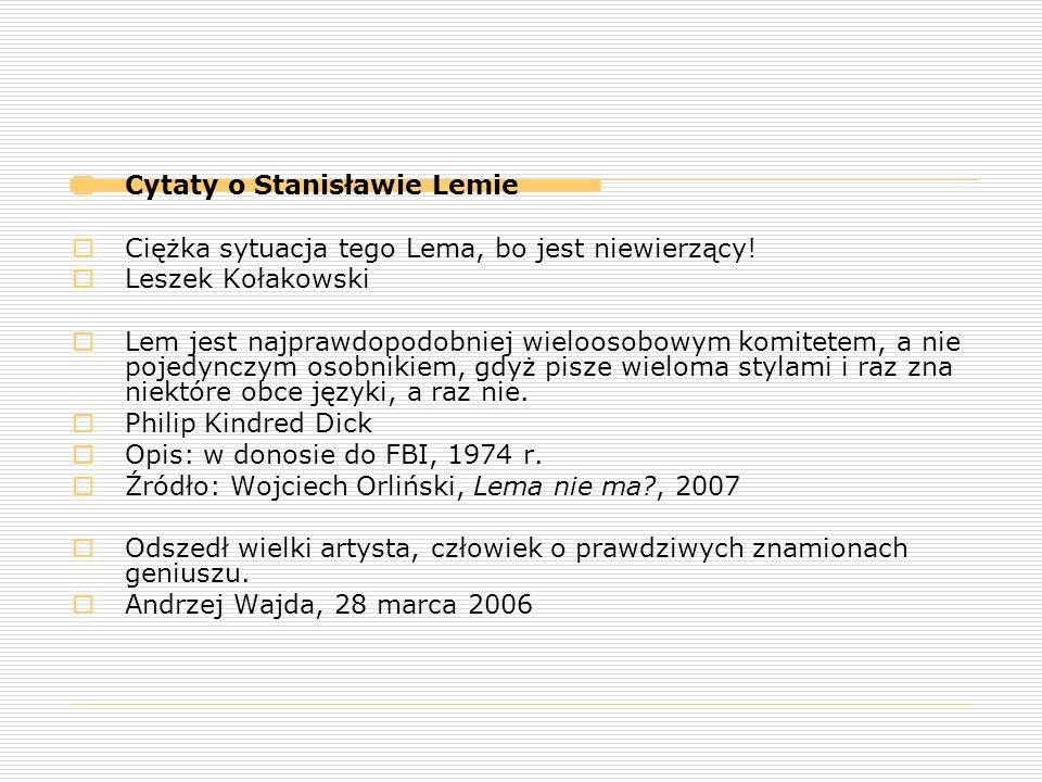  Cytaty o Stanisławie Lemie  Ciężka sytuacja tego Lema, bo jest niewierzący!  Leszek Kołakowski  Lem jest najprawdopodobniej wieloosobowym komitet