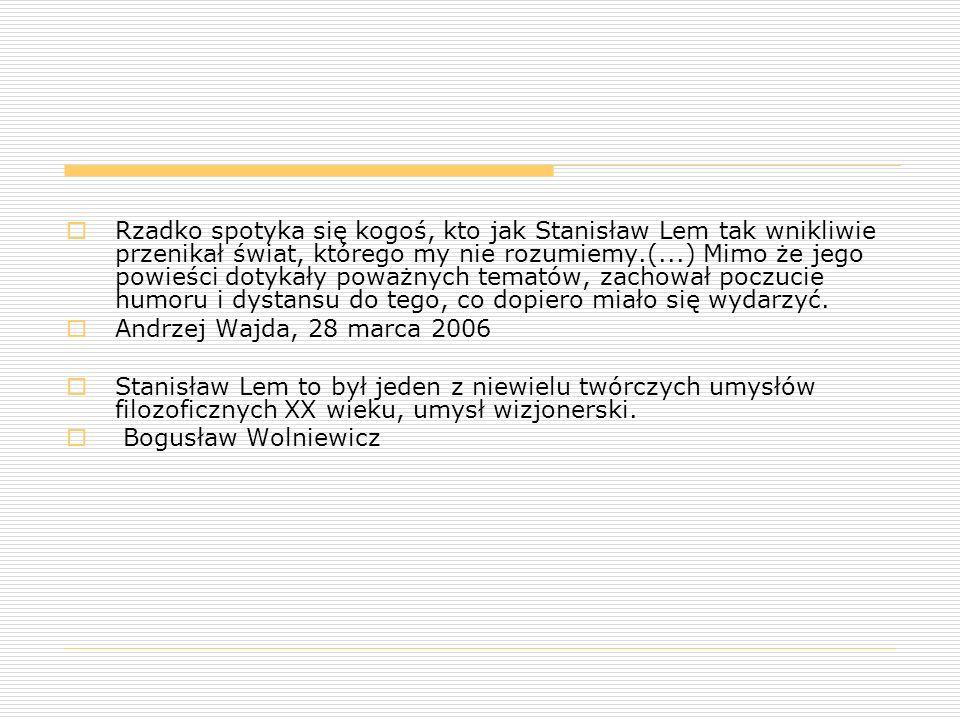  Rzadko spotyka się kogoś, kto jak Stanisław Lem tak wnikliwie przenikał świat, którego my nie rozumiemy.(...) Mimo że jego powieści dotykały poważny