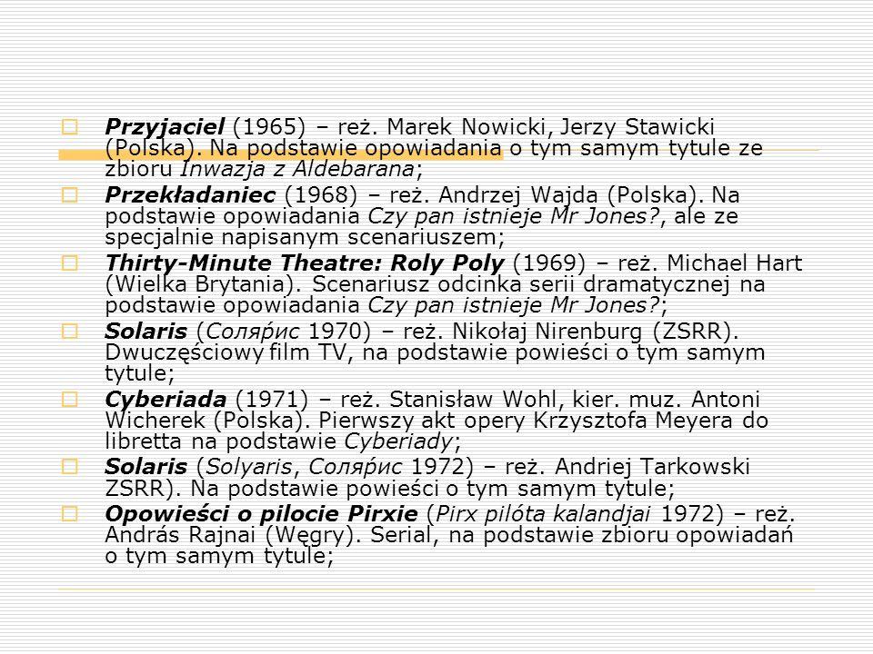 Przyjaciel (1965) – reż. Marek Nowicki, Jerzy Stawicki (Polska). Na podstawie opowiadania o tym samym tytule ze zbioru Inwazja z Aldebarana;  Przek