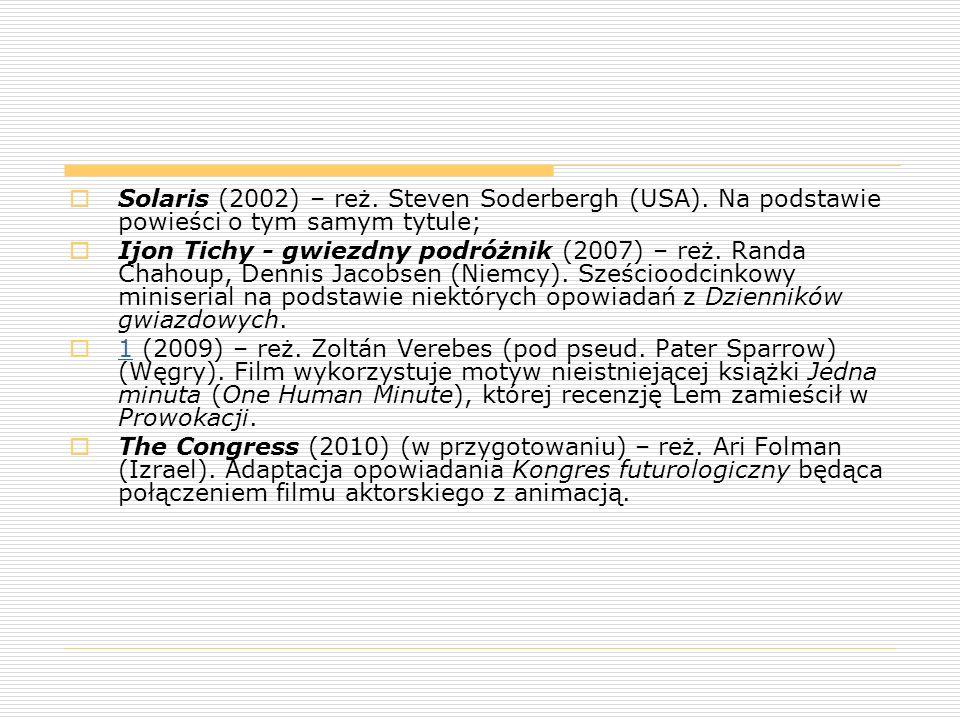  Solaris (2002) – reż. Steven Soderbergh (USA). Na podstawie powieści o tym samym tytule;  Ijon Tichy - gwiezdny podróżnik (2007) – reż. Randa Chaho