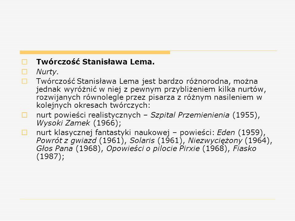  nurt groteski fantastycznonaukowej utwory zbliżone do powiastki filozoficznej w stylu oświeceniowym, pamiętnika oraz opowiadania o szalonych naukowcach i cudownym wynalazku – Dzienniki gwiazdowe (1957 i późniejsze wydania) w tym opowiadania z cyklu Podróże Ijona Tichego oraz Ze wspomnień Ijona Tichego, groteskowe widowiska telewizyjne z tomu Noc księżycowa (1963), Kongres futurologiczny (1971), powieści Wizja lokalna (1982) i Pokój na Ziemi (1987); utwory o zabarwieniu groteskowym archaizowane na baśń, epos rycerski, gawędę szlachecką, napisane językiem stylizowanym na staropolski – Bajki robotów (1964) i Cyberiada (1965 i późniejsze wydania);  nurt z pogranicza literatury pięknej i eseistyki filozoficznej, zbiory recenzji i wstępów do fikcyjnych książek – Doskonała próżnia (1971), Wielkość urojona (1973), Prowokacja (1984), Biblioteka XXI wieku (1986);