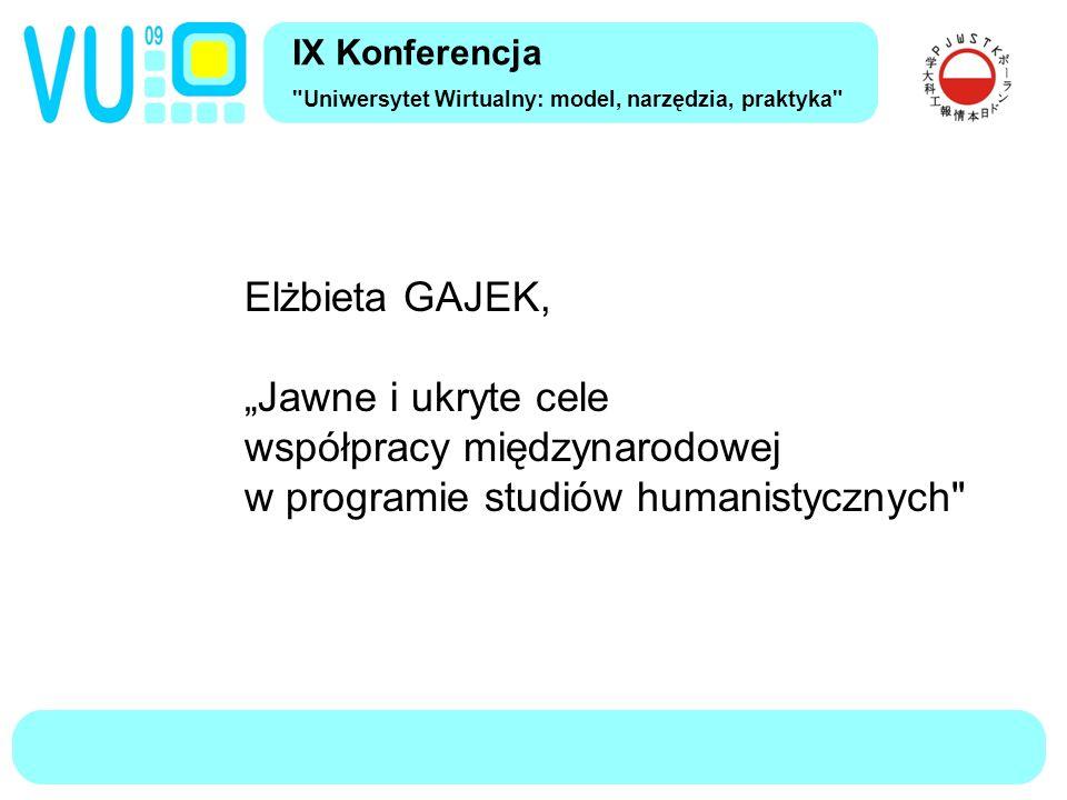 """Elżbieta GAJEK, """" Jawne i ukryte cele współpracy międzynarodowej w programie studiów humanistycznych Partnerzy Środowisko współpracy Cele jawne i ukryte Przebieg współpracy Wnioski IX Konferencja Uniwersytet Wirtualny: model, narzędzia, praktyka"""