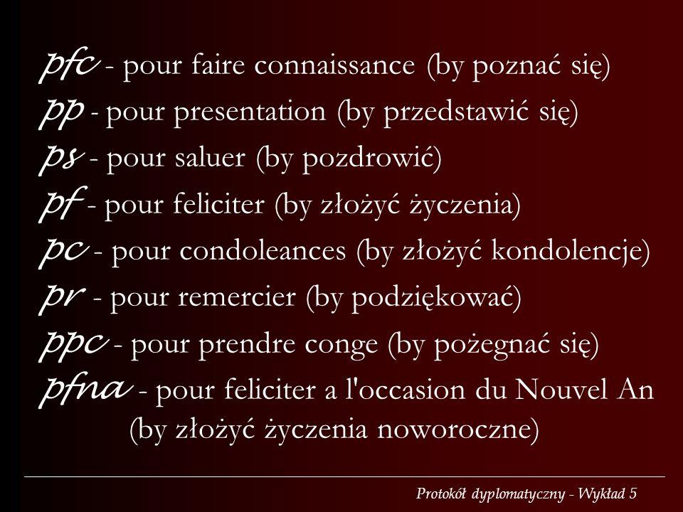 Protokół dyplomatyczny - Wykład 5 pfc - pour faire connaissance (by poznać się) pp - pour presentation (by przedstawić się) ps - pour saluer (by pozdrowić) pf - pour feliciter (by złożyć życzenia) pc - pour condoleances (by złożyć kondolencje) pr - pour remercier (by podziękować) ppc - pour prendre conge (by pożegnać się) pfna - pour feliciter a l occasion du Nouvel An (by złożyć życzenia noworoczne)