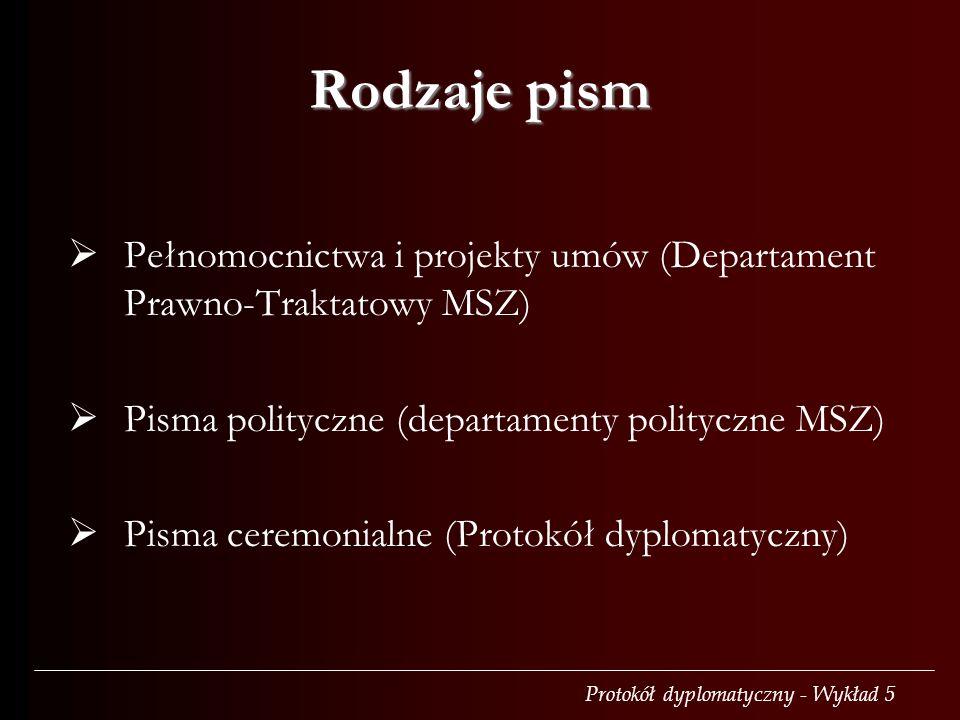 Protokół dyplomatyczny - Wykład 5 Rodzaje pism  Pełnomocnictwa i projekty umów (Departament Prawno-Traktatowy MSZ)  Pisma polityczne (departamenty polityczne MSZ)  Pisma ceremonialne (Protokół dyplomatyczny)