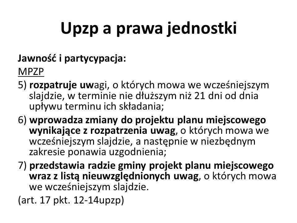 Upzp a prawa jednostki Jawność i partycypacja: MPZP 5) rozpatruje uwagi, o których mowa we wcześniejszym slajdzie, w terminie nie dłuższym niż 21 dni od dnia upływu terminu ich składania; 6) wprowadza zmiany do projektu planu miejscowego wynikające z rozpatrzenia uwag, o których mowa we wcześniejszym slajdzie, a następnie w niezbędnym zakresie ponawia uzgodnienia; 7) przedstawia radzie gminy projekt planu miejscowego wraz z listą nieuwzględnionych uwag, o których mowa we wcześniejszym slajdzie.